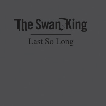 "The Swan King - ""Last So Long"""